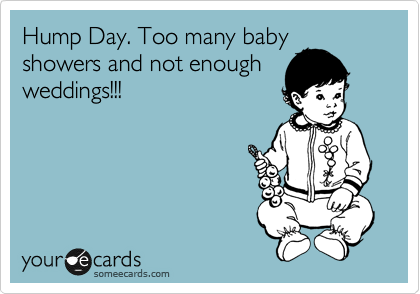 Hump Day. Too many baby showers and not enough weddings!!!