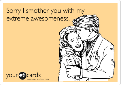 Sorry I smother you with my extreme awesomeness.