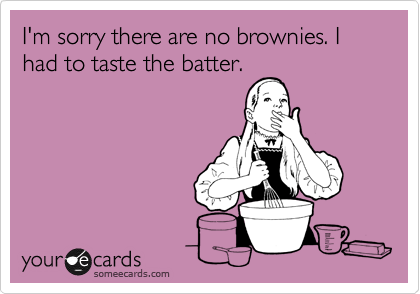 I'm sorry there are no brownies. I had to taste the batter.