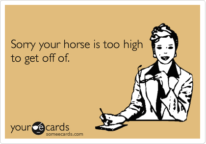 Sorry your horse is too high to get off of.