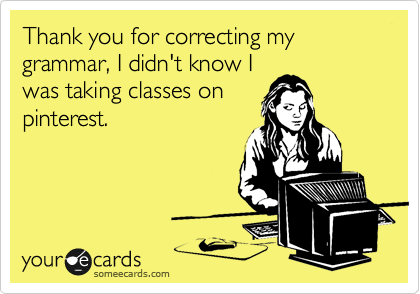 Thank you for correcting my grammar, I didn't know I was taking classes on pinterest.