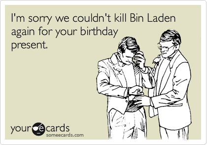 I'm sorry we couldn't kill Bin Laden again for your birthday present.