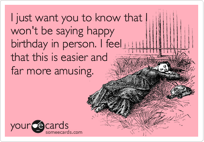 I just want you to know that I won't be saying happy birthday in person. I feel that this is easier and  far more amusing.