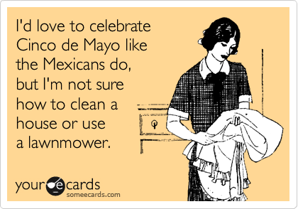 I'd love to celebrate Cinco de Mayo like  the Mexicans do,  but I'm not sure how to clean a house or use a lawnmower.