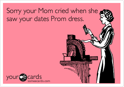 Sorry your Mom cried when she saw your dates Prom dress.