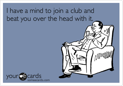 I have a mind to join a club and beat you over the head with it.