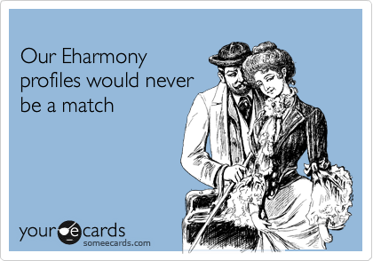 Our Eharmony profiles would never  be a match
