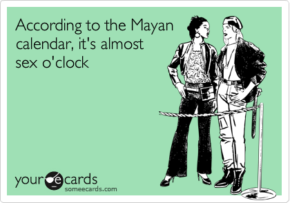 According to the Mayan calendar, it's almost  sex o'clock