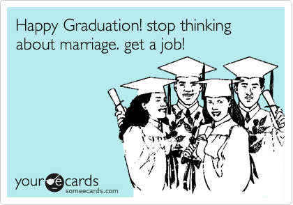 Happy Graduation! stop thinking about marriage. get a job!