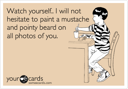 Watch yourself.. I will not hesitate to paint a mustache and pointy beard on all photos of you.