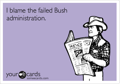 I blame the failed Bush administration.