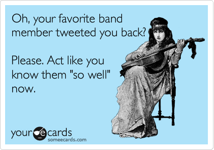 """Oh, your favorite band member tweeted you back?  Please. Act like you know them """"so well"""" now."""