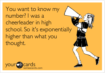 You want to know my number? I was a cheerleader in high school. So it's exponentially higher than what you thought.