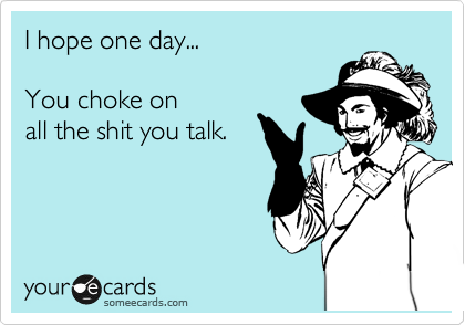 I hope one day...  You choke on all the shit you talk.