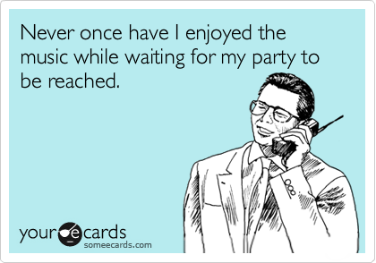 Never once have I enjoyed the music while waiting for my party to be reached.