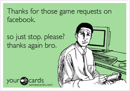Thanks for those game requests on facebook.  so just stop. please? thanks again bro.