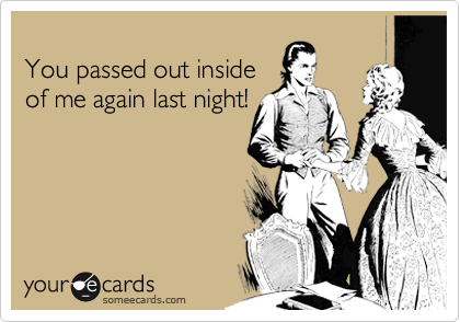 You passed out inside  of me again last night!