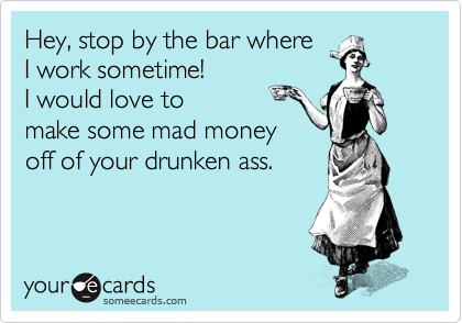 Hey, stop by the bar where I work sometime! I would love to make some mad money off of your drunken ass.