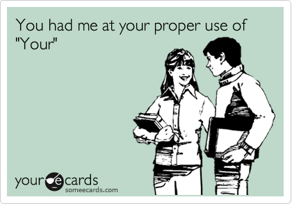 """You had me at your proper use of  """"Your"""""""