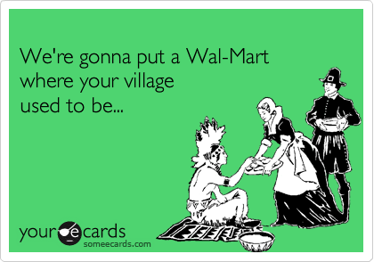 We're gonna put a Wal-Mart  where your village used to be...