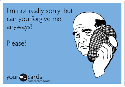 I'm not really sorry, but can you forgive me anyways?     Please?
