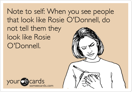 Note to self: When you see people that look like Rosie O'Donnell, do not tell them they look like Rosie O'Donnell.