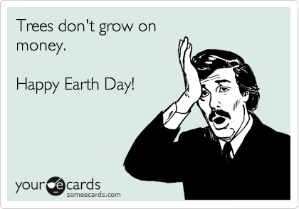 Trees don't grow on money.  Happy Earth Day!