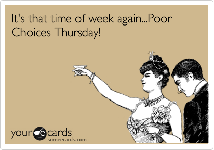 It's that time of week again...Poor Choices Thursday!