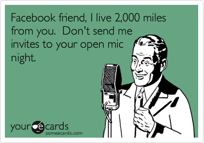 Facebook friend, I live 2,000 miles from you.  Don't send me invites to your open mic night.