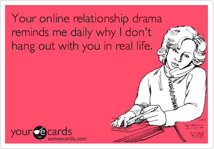 Your online relationship drama reminds me daily why I don't hang out with you in real life.