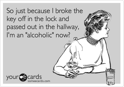 "So just because I broke the key off in the lock and passed out in the hallway, I'm an ""alcoholic"" now?"