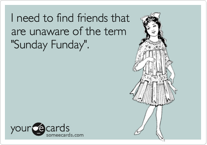 "I need to find friends that are unaware of the term ""Sunday Funday""."