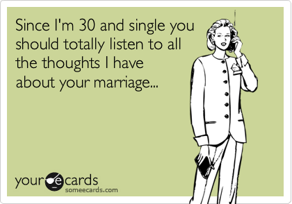 Since I'm 30 and single you should totally listen to all the thoughts I have about your marriage...