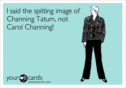 I said the spitting image of Channing Tatum, not Carol Channing!