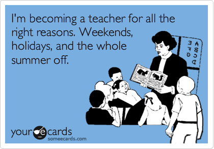 I'm becoming a teacher for all the right reasons. Weekends, holidays, and the whole summer off.