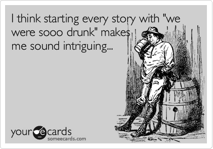 """I think starting every story with """"we were sooo drunk"""" makes me sound intriguing..."""