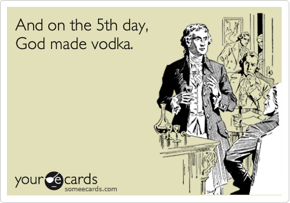 And on the 5th day, God made vodka.