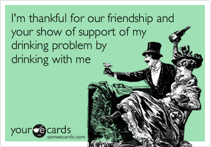 I'm thankful for our friendship and your show of support of my drinking problem by drinking with me