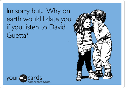 Im sorry but... Why on earth would I date you  if you listen to David Guetta?