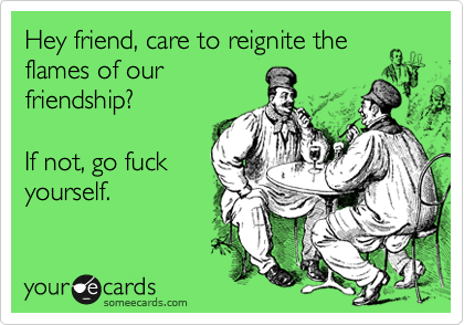 Hey friend, care to reignite the flames of our friendship?  If not, go fuck yourself.