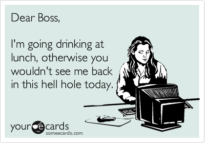 Dear Boss,   I'm going drinking at lunch, otherwise you  wouldn't see me back in this hell hole today.