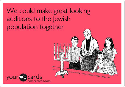 We could make great looking additions to the Jewish  population together
