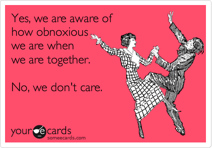 Yes, we are aware of how obnoxious we are when we are together.  No, we don't care.