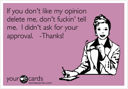 If you don't like my opinion delete me, don't fuckin' tell me.  I didn't ask for your approval.   -Thanks!