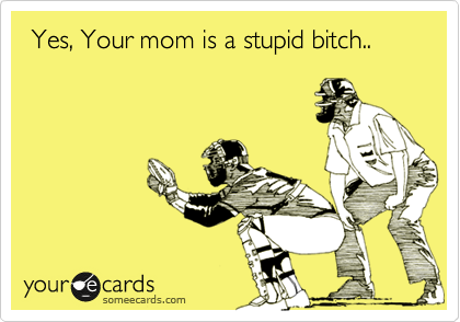 Yes, Your mom is a stupid bitch..