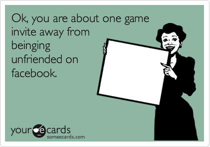 Ok, you are about one game invite away from beinging unfriended on facebook.