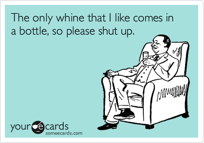 The only whine that I like comes in a bottle, so please shut up.