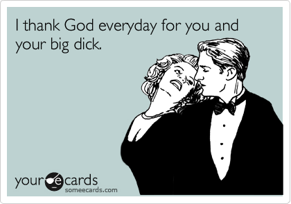 I thank God everyday for you and your big dick.