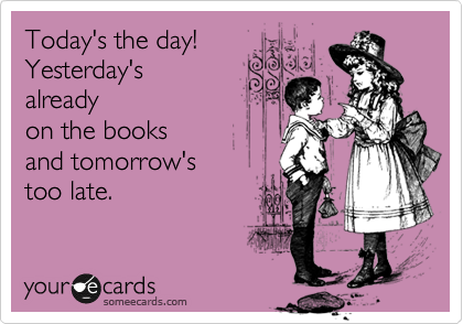 Today's the day!  Yesterday's already on the books  and tomorrow's  too late.