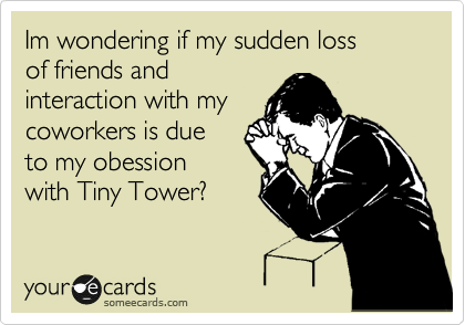 Im wondering if my sudden loss of friends and interaction with my coworkers is due  to my obession with Tiny Tower?
